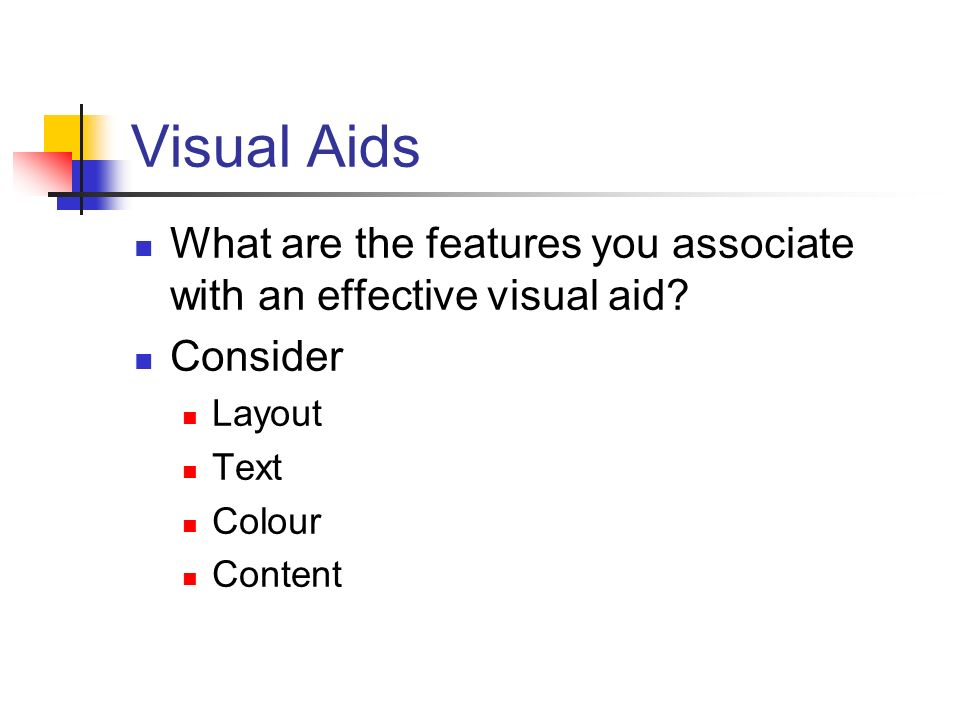 Visual Aids What are the features you associate with an effective visual aid? Consider Layout Text Colour Content
