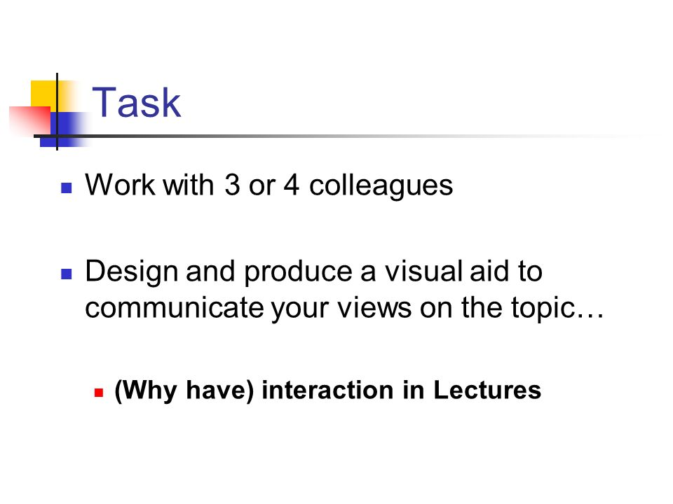 Task Work with 3 or 4 colleagues Design and produce a visual aid to communicate your views on the topic… (Why have) interaction in Lectures