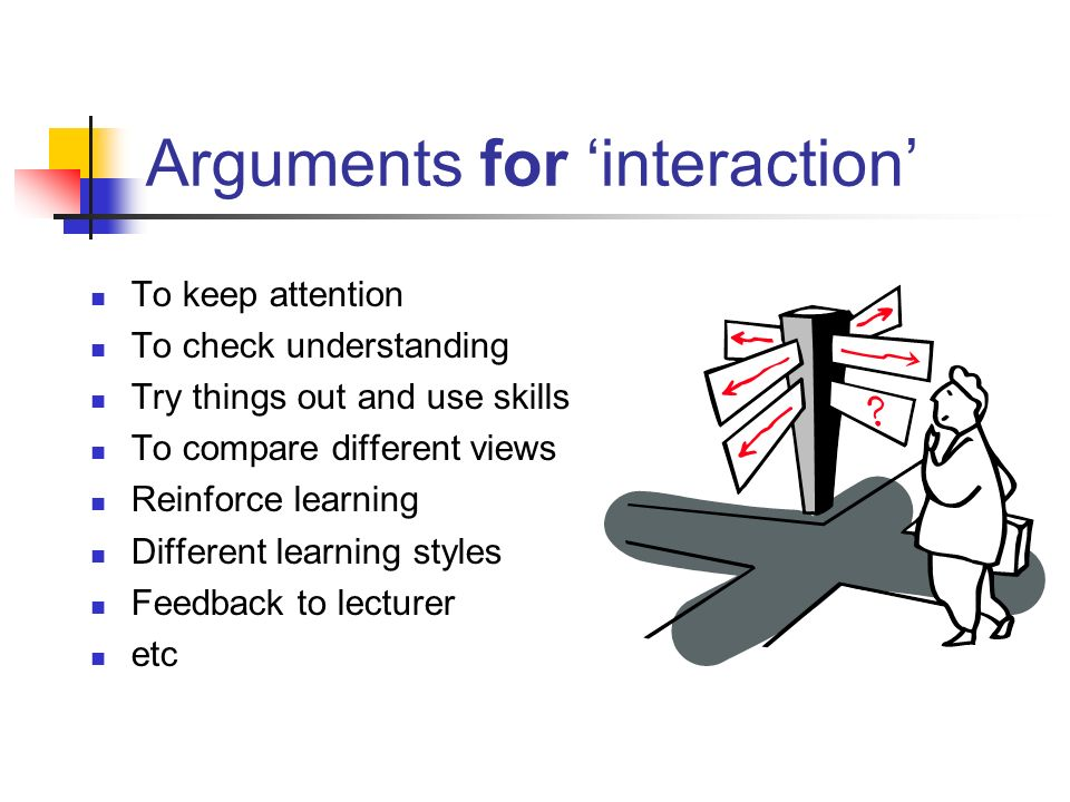 Arguments for interaction To keep attention To check understanding Try things out and use skills To compare different views Reinforce learning Different learning styles Feedback to lecturer etc