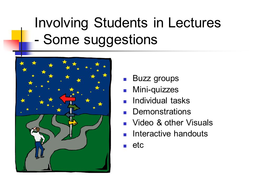 Involving Students in Lectures - Some suggestions Buzz groups Mini-quizzes Individual tasks Demonstrations Video & other Visuals Interactive handouts etc