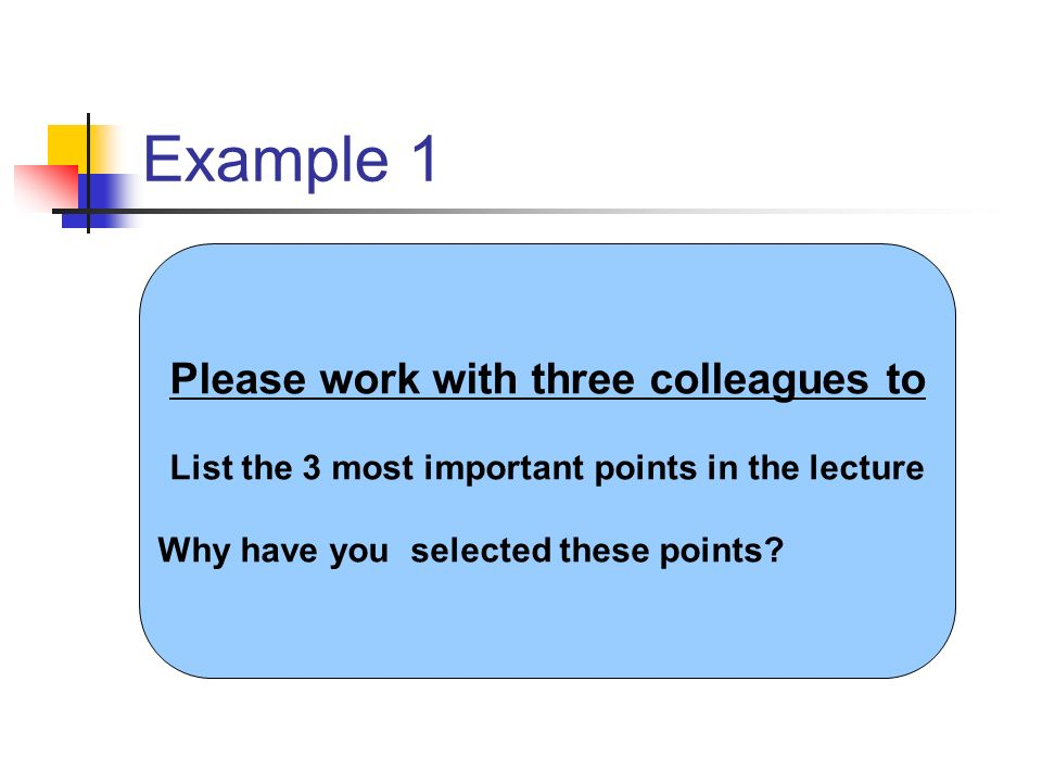 Example 1 Please work with 2 colleagues to List the three most important points from the lecture.