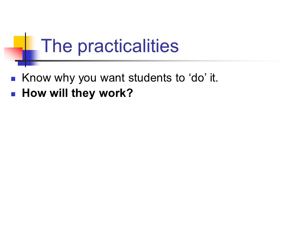 The practicalities Know why you want students to do it. How will they work