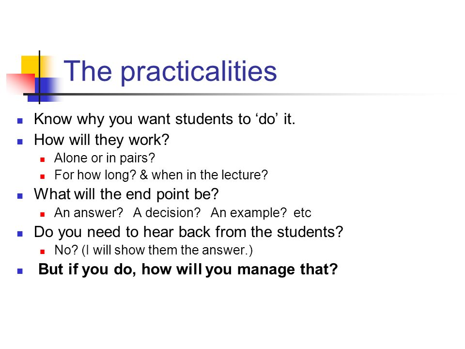 The practicalities Know why you want students to do it. How will they work? Alone or in pairs? For how long? & when in the lecture? What will the end