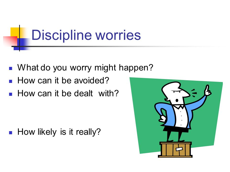 Discipline worries What do you worry might happen.
