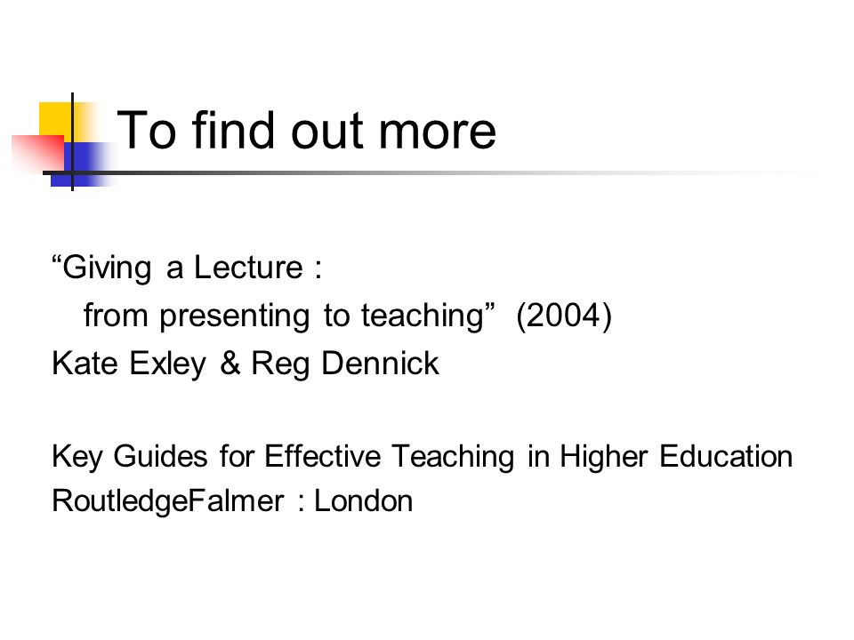 To find out more Giving a Lecture : from presenting to teaching (2004) Kate Exley & Reg Dennick Key Guides for Effective Teaching in Higher Education