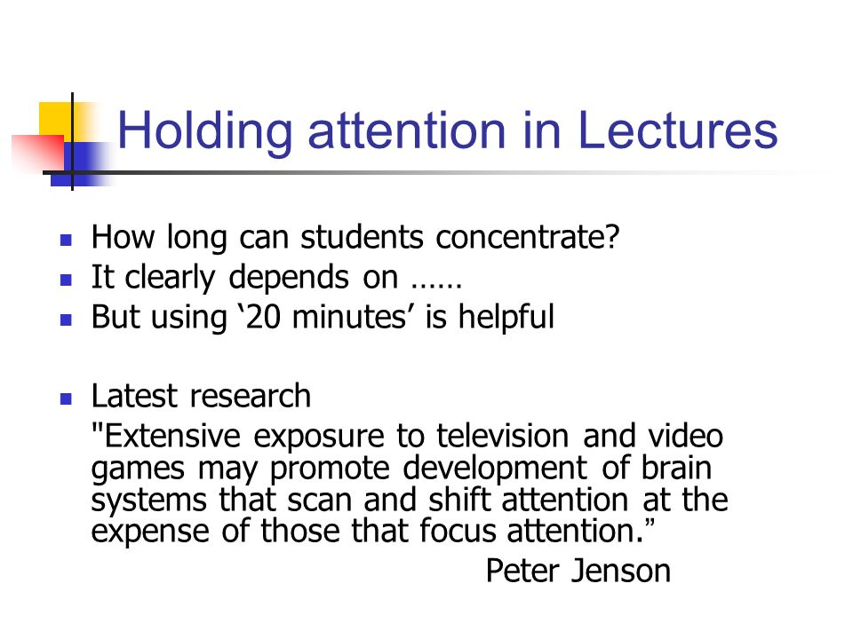 Holding attention in Lectures How long can students concentrate? It clearly depends on …… But using 20 minutes is helpful Latest research