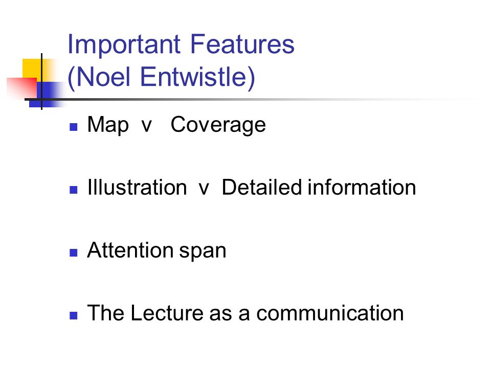 Important Features (Noel Entwistle) Map v Coverage Illustration v Detailed information Attention span The Lecture as a communication