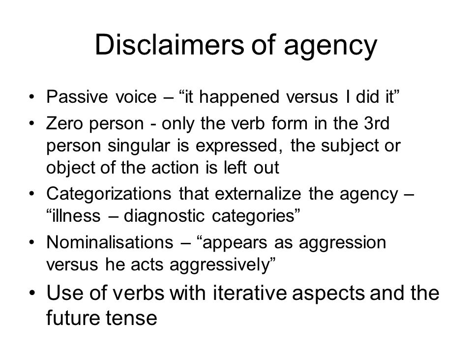 Disclaimers of agency Passive voice – it happened versus I did it Zero person - only the verb form in the 3rd person singular is expressed, the subject or object of the action is left out Categorizations that externalize the agency – illness – diagnostic categories Nominalisations – appears as aggression versus he acts aggressively Use of verbs with iterative aspects and the future tense