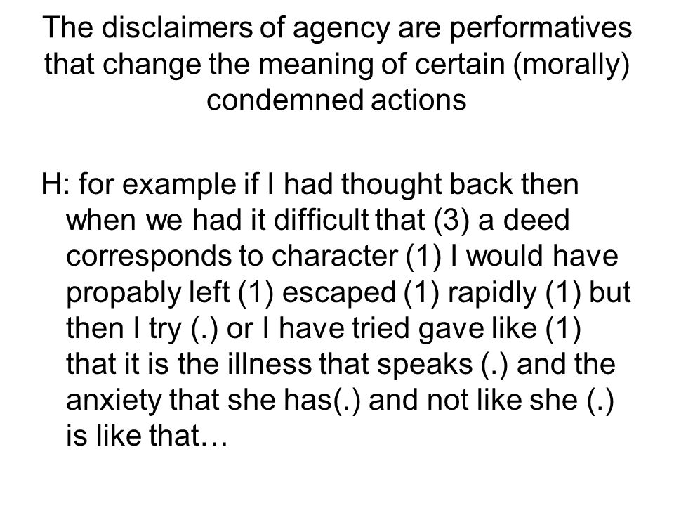 The disclaimers of agency are performatives that change the meaning of certain (morally) condemned actions H: for example if I had thought back then when we had it difficult that (3) a deed corresponds to character (1) I would have propably left (1) escaped (1) rapidly (1) but then I try (.) or I have tried gave like (1) that it is the illness that speaks (.) and the anxiety that she has(.) and not like she (.) is like that…