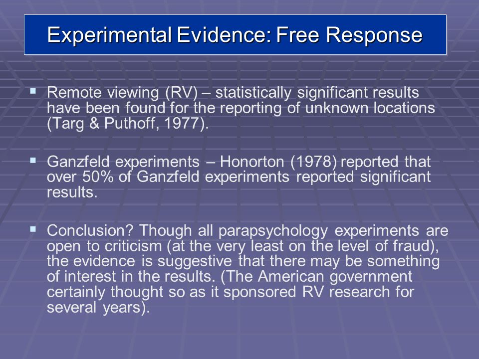 Remote viewing (RV) – statistically significant results have been found for the reporting of unknown locations (Targ & Puthoff, 1977). Ganzfeld experi