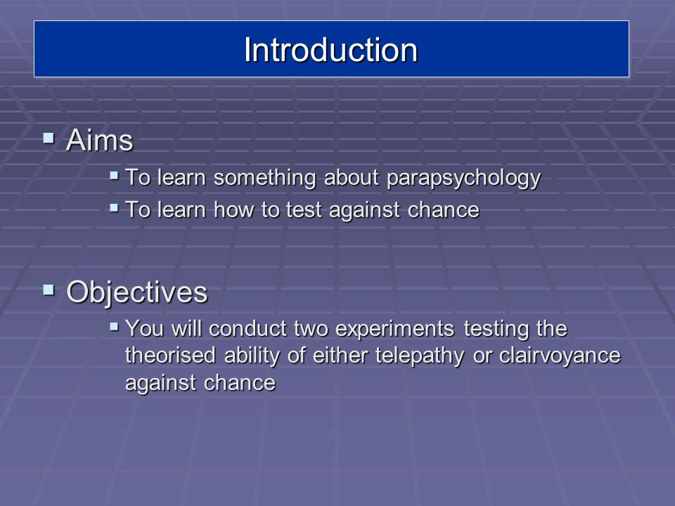 IntroductionIntroduction Aims Aims To learn something about parapsychology To learn something about parapsychology To learn how to test against chance