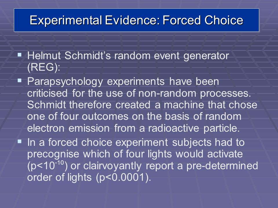 Experimental Evidence: Forced Choice Helmut Schmidts random event generator (REG): Parapsychology experiments have been criticised for the use of non-