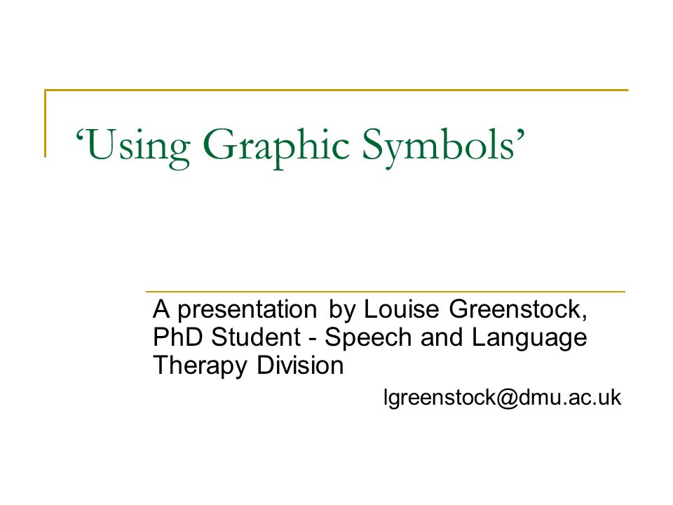 Using Graphic Symbols A presentation by Louise Greenstock, PhD Student - Speech and Language Therapy Division lgreenstock@dmu.ac.uk