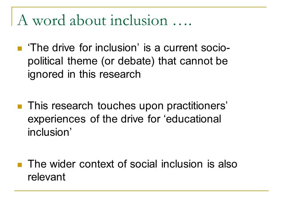 A word about inclusion …. The drive for inclusion is a current socio- political theme (or debate) that cannot be ignored in this research This researc