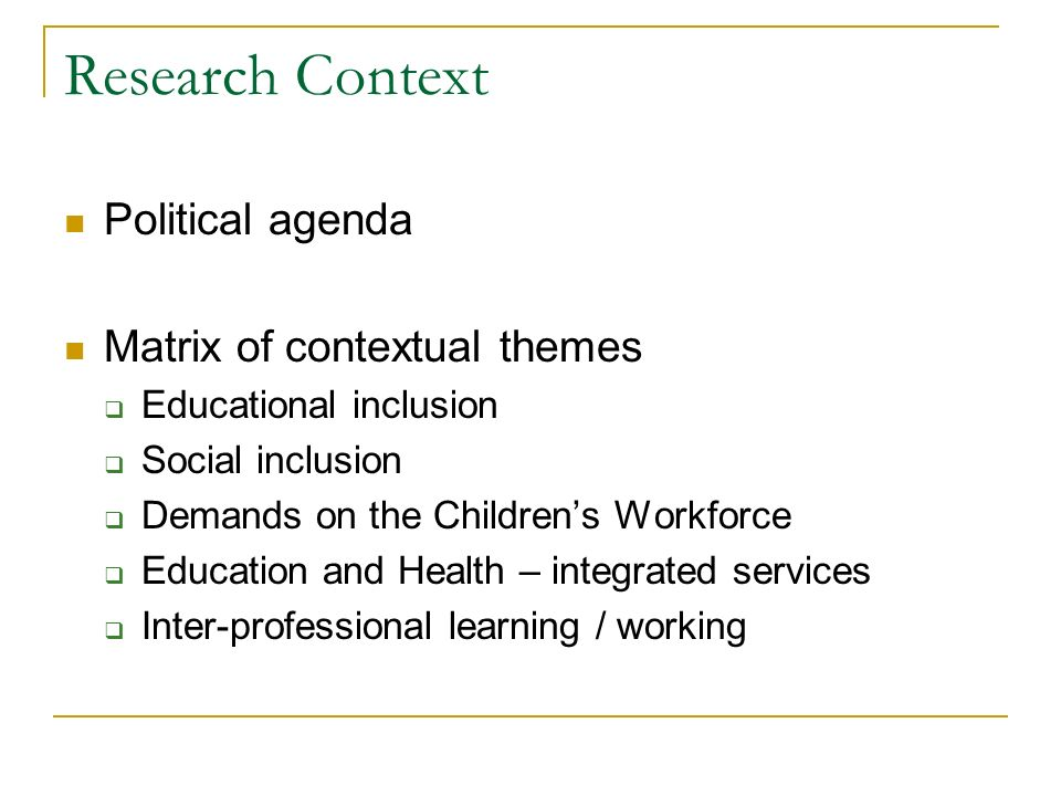 Research Context Political agenda Matrix of contextual themes Educational inclusion Social inclusion Demands on the Childrens Workforce Education and
