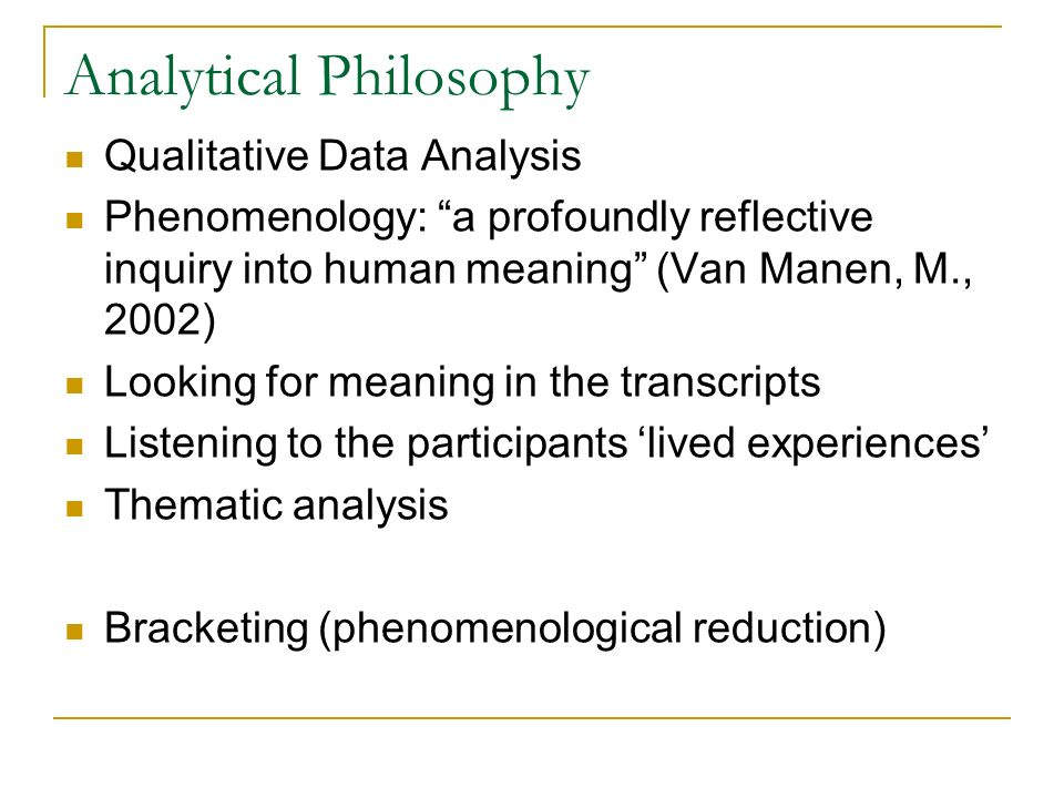 Analytical Philosophy Qualitative Data Analysis Phenomenology: a profoundly reflective inquiry into human meaning (Van Manen, M., 2002) Looking for me