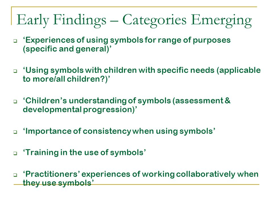 Early Findings – Categories Emerging Experiences of using symbols for range of purposes (specific and general) Using symbols with children with specif