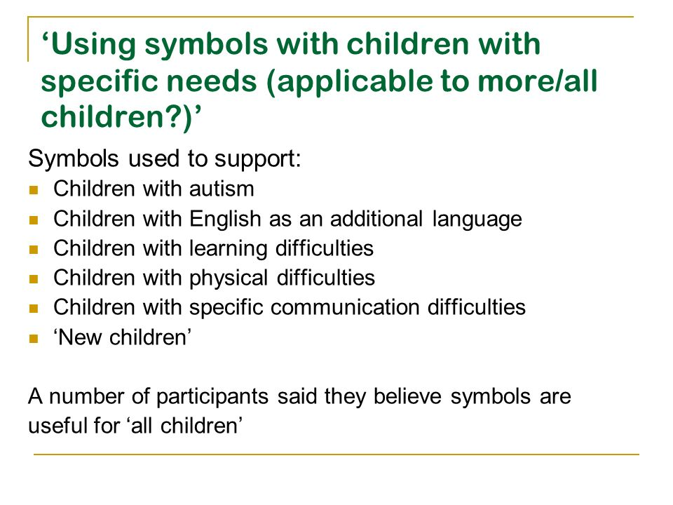 Using symbols with children with specific needs (applicable to more/all children?) Symbols used to support: Children with autism Children with English