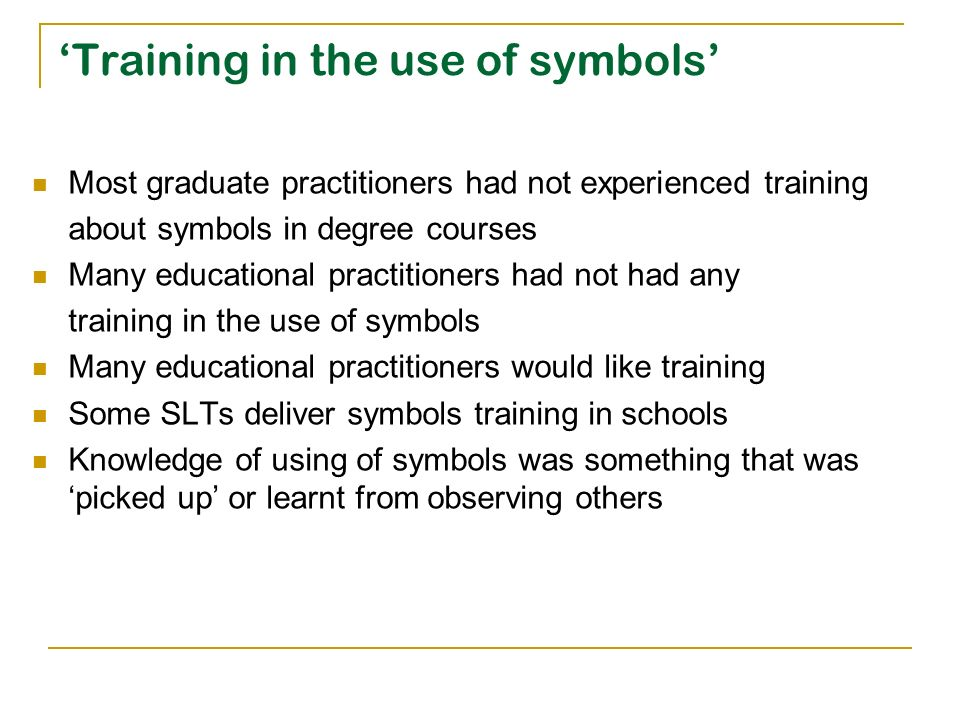 Training in the use of symbols Most graduate practitioners had not experienced training about symbols in degree courses Many educational practitioners