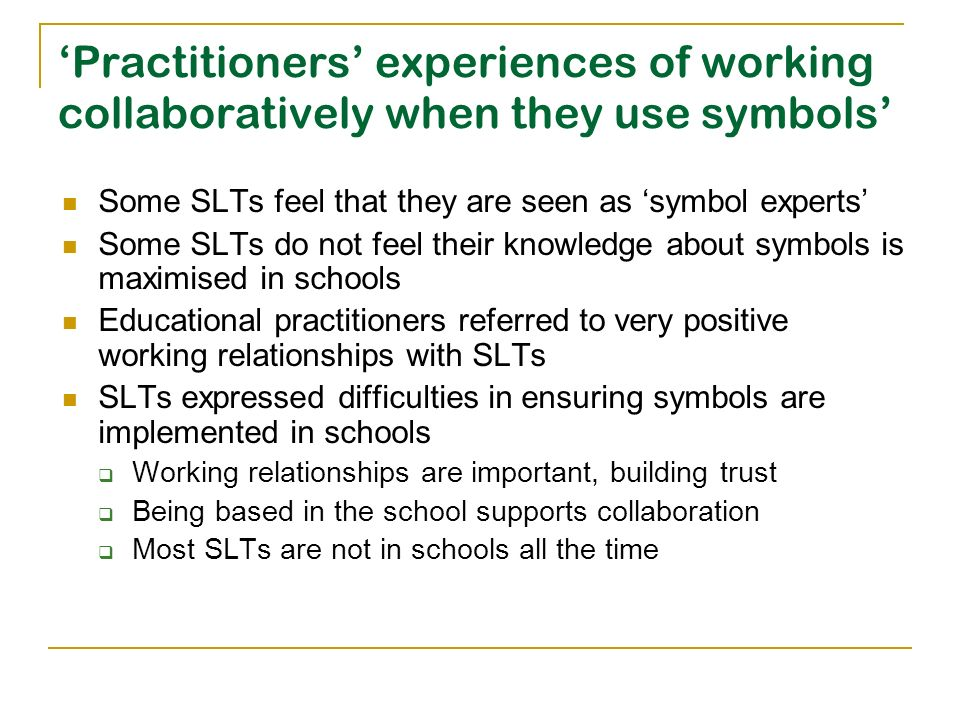 Practitioners experiences of working collaboratively when they use symbols Some SLTs feel that they are seen as symbol experts Some SLTs do not feel t