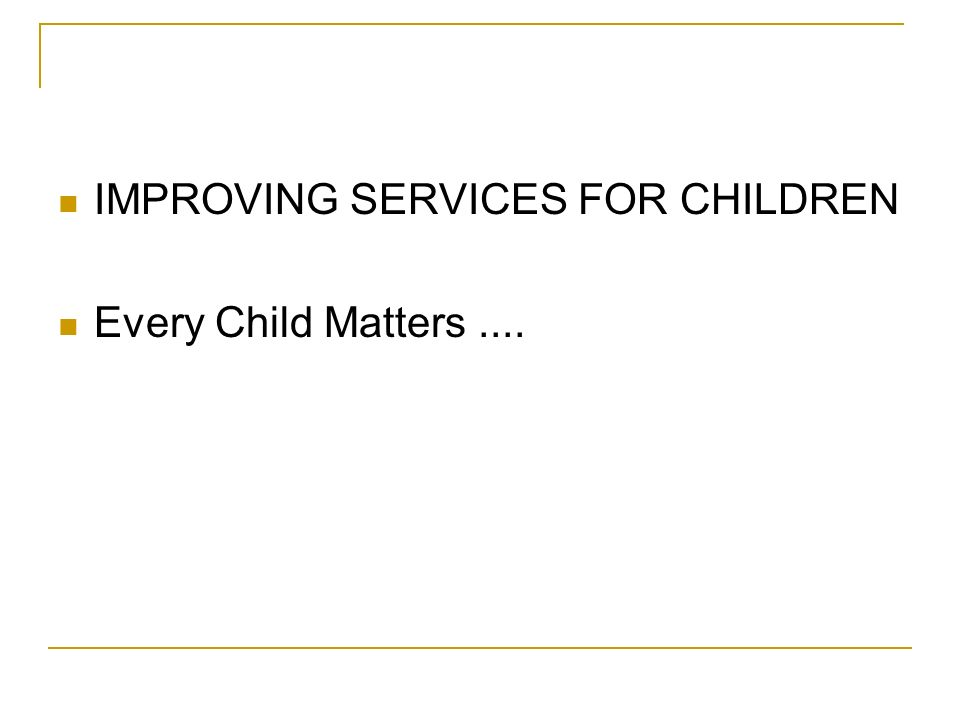 IMPROVING SERVICES FOR CHILDREN Every Child Matters....
