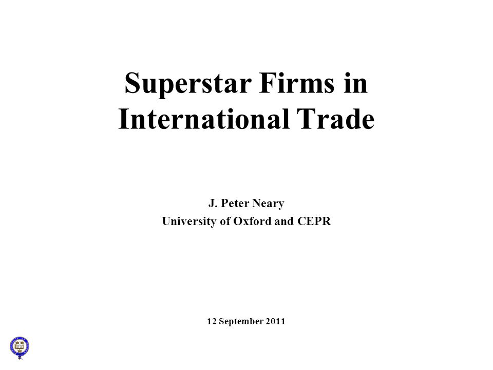 Superstar Firms in International Trade J. Peter Neary University of Oxford and CEPR 12 September 2011