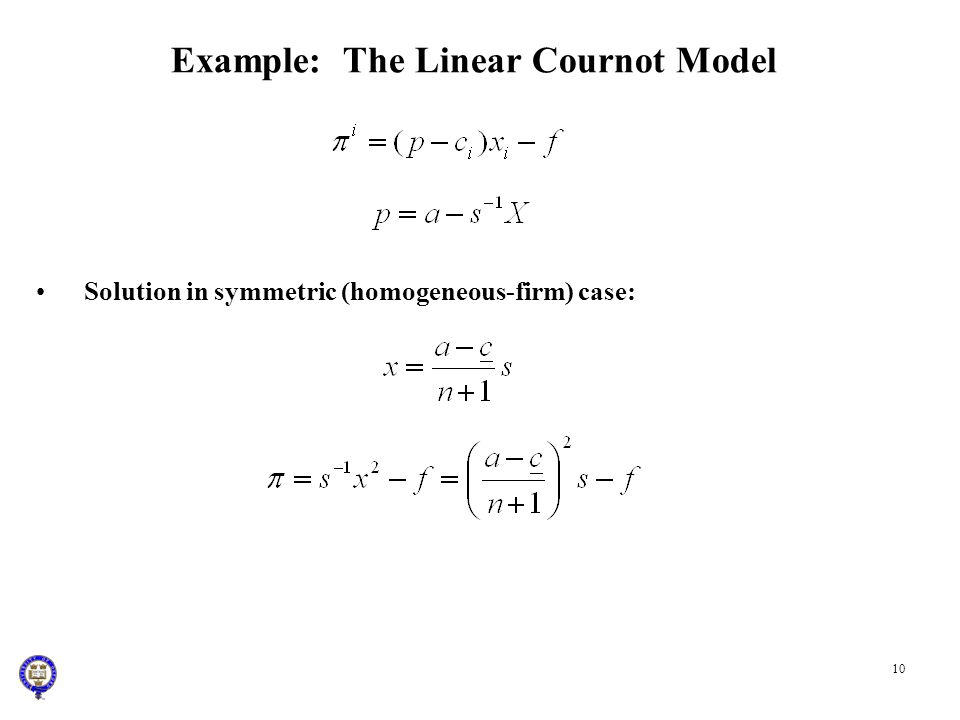 10 Example: The Linear Cournot Model Solution in symmetric (homogeneous-firm) case: