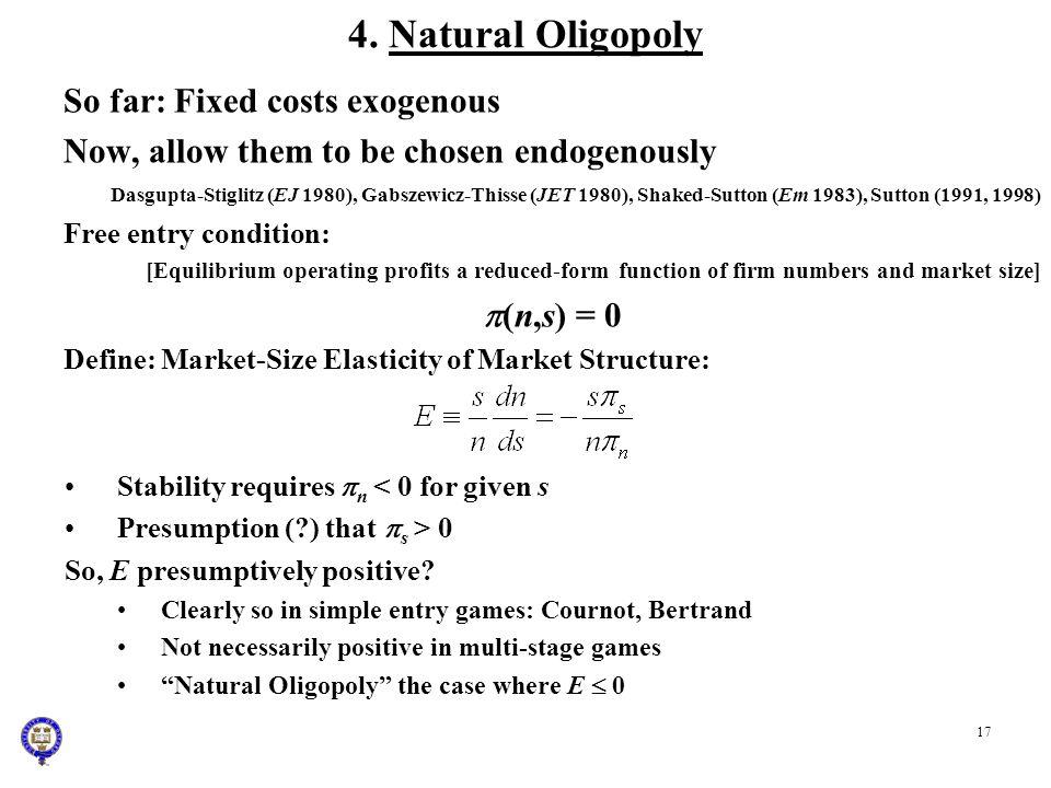 17 4. Natural Oligopoly So far: Fixed costs exogenous Now, allow them to be chosen endogenously Dasgupta-Stiglitz (EJ 1980), Gabszewicz-Thisse (JET 19