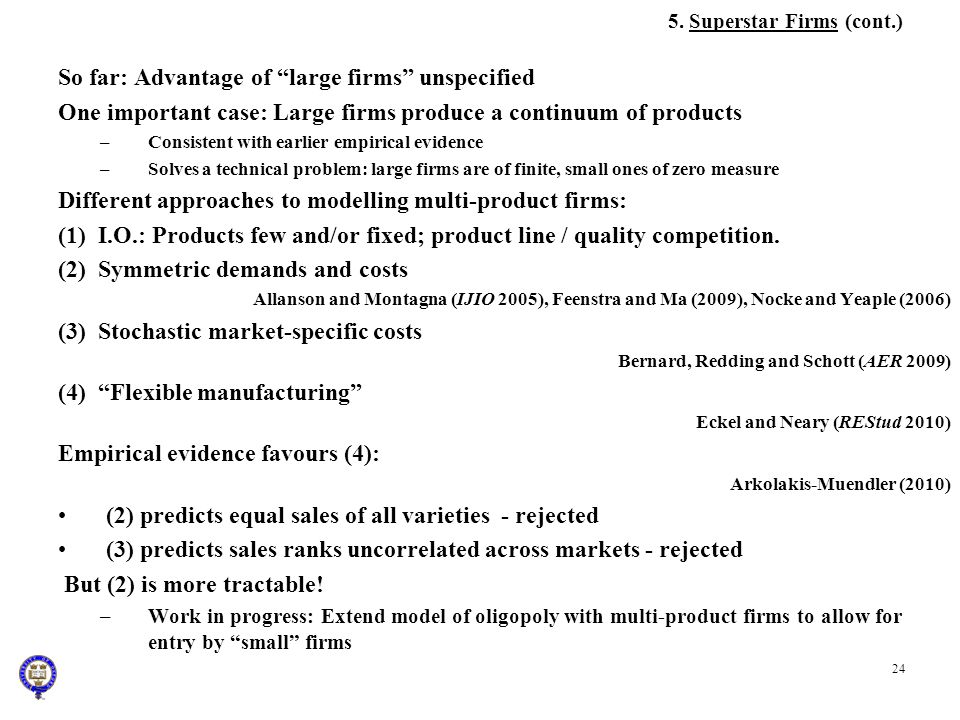 24 5. Superstar Firms (cont.) So far: Advantage of large firms unspecified One important case: Large firms produce a continuum of products –Consistent