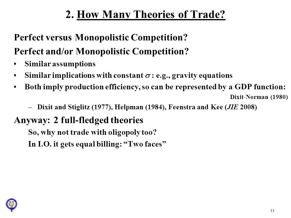 33 2. How Many Theories of Trade? Perfect versus Monopolistic Competition? Perfect and/or Monopolistic Competition? Similar assumptions Similar implic