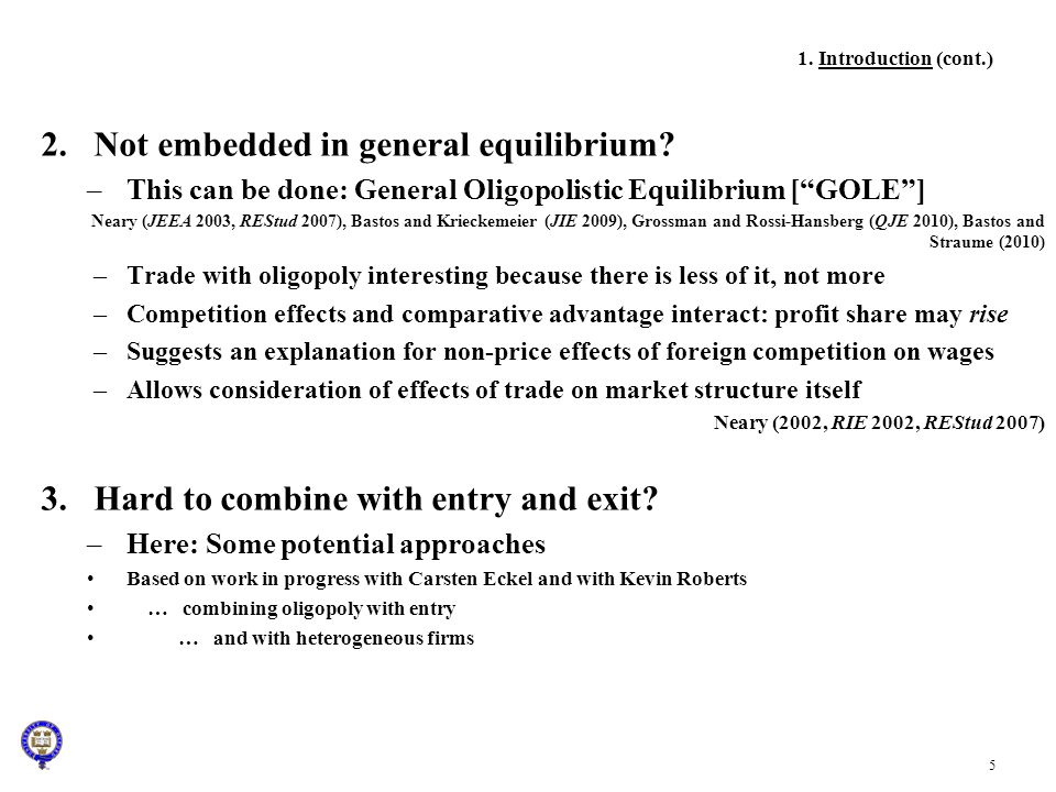 5 2.Not embedded in general equilibrium? –This can be done: General Oligopolistic Equilibrium [GOLE] Neary (JEEA 2003, REStud 2007), Bastos and Krieck