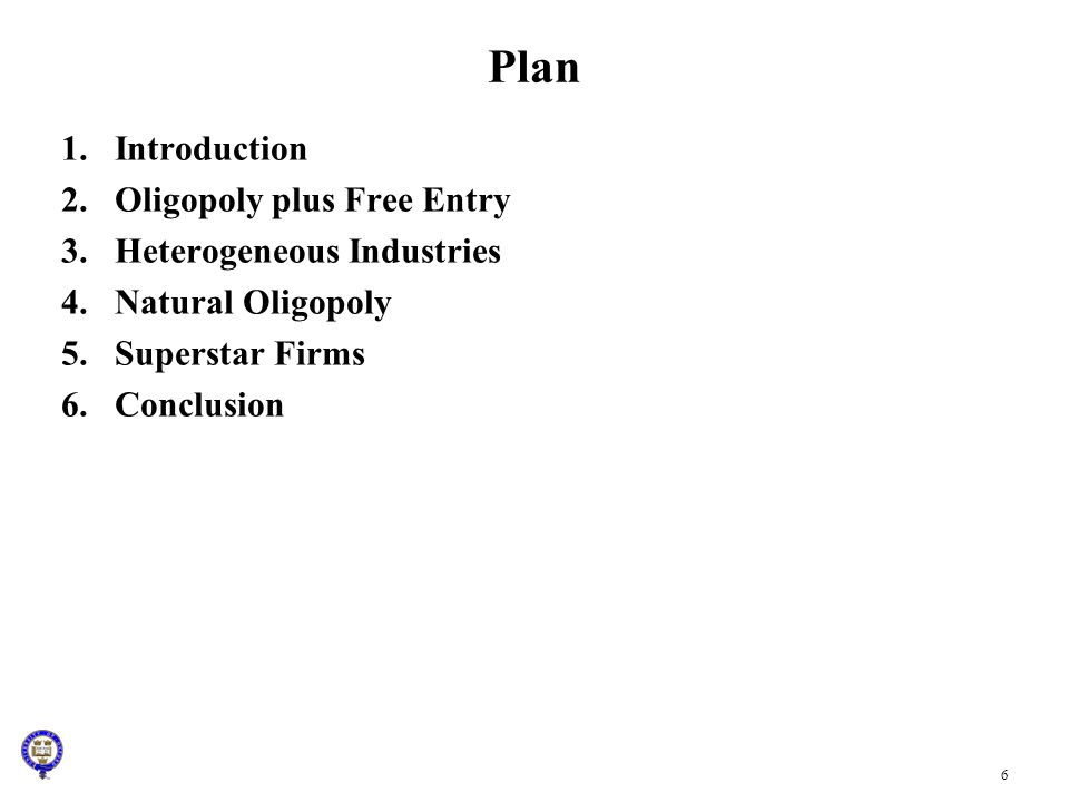 6 Plan 1.Introduction 2.Oligopoly plus Free Entry 3.Heterogeneous Industries 4.Natural Oligopoly 5.Superstar Firms 6.Conclusion