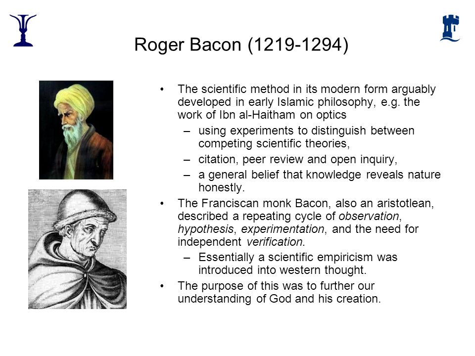 Roger Bacon (1219-1294) The scientific method in its modern form arguably developed in early Islamic philosophy, e.g. the work of Ibn al-Haitham on op