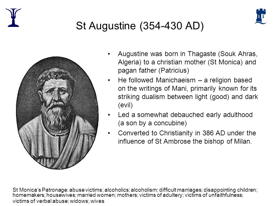 St Augustine (354-430 AD) Augustine was born in Thagaste (Souk Ahras, Algeria) to a christian mother (St Monica) and pagan father (Patricius) He follo