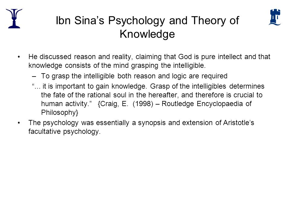 Ibn Sinas Psychology and Theory of Knowledge He discussed reason and reality, claiming that God is pure intellect and that knowledge consists of the m