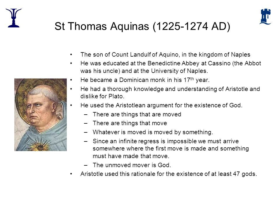 St Thomas Aquinas (1225-1274 AD) The son of Count Landulf of Aquino, in the kingdom of Naples He was educated at the Benedictine Abbey at Cassino (the