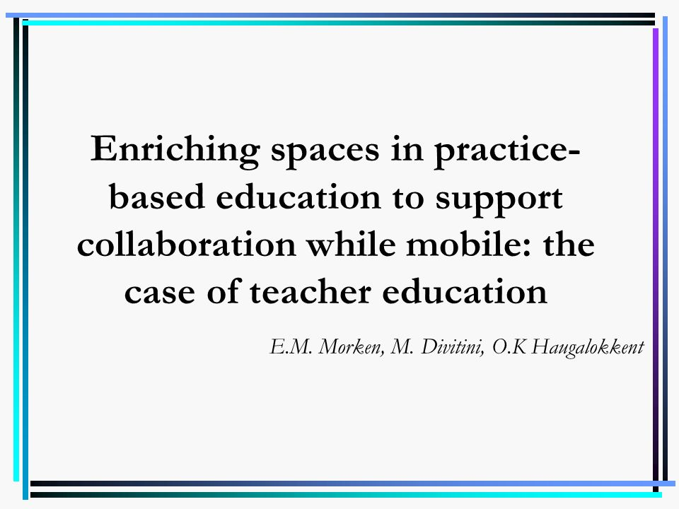 Enriching spaces in practice- based education to support collaboration while mobile: the case of teacher education E.M. Morken, M. Divitini, O.K Hauga