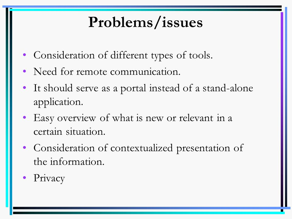 Problems/issues Consideration of different types of tools. Need for remote communication. It should serve as a portal instead of a stand-alone applica