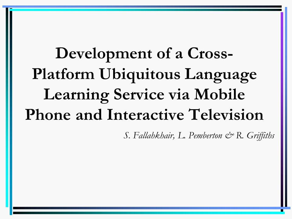 Development of a Cross- Platform Ubiquitous Language Learning Service via Mobile Phone and Interactive Television S. Fallahkhair, L. Pemberton & R. Gr
