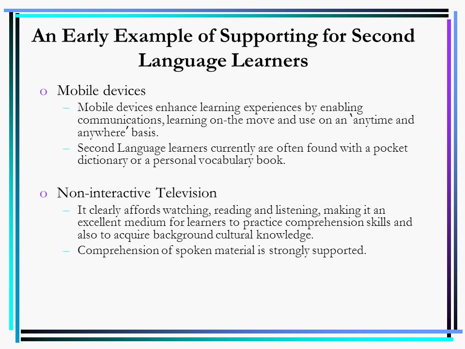 An Early Example of Supporting for Second Language Learners oMobile devices –Mobile devices enhance learning experiences by enabling communications, l