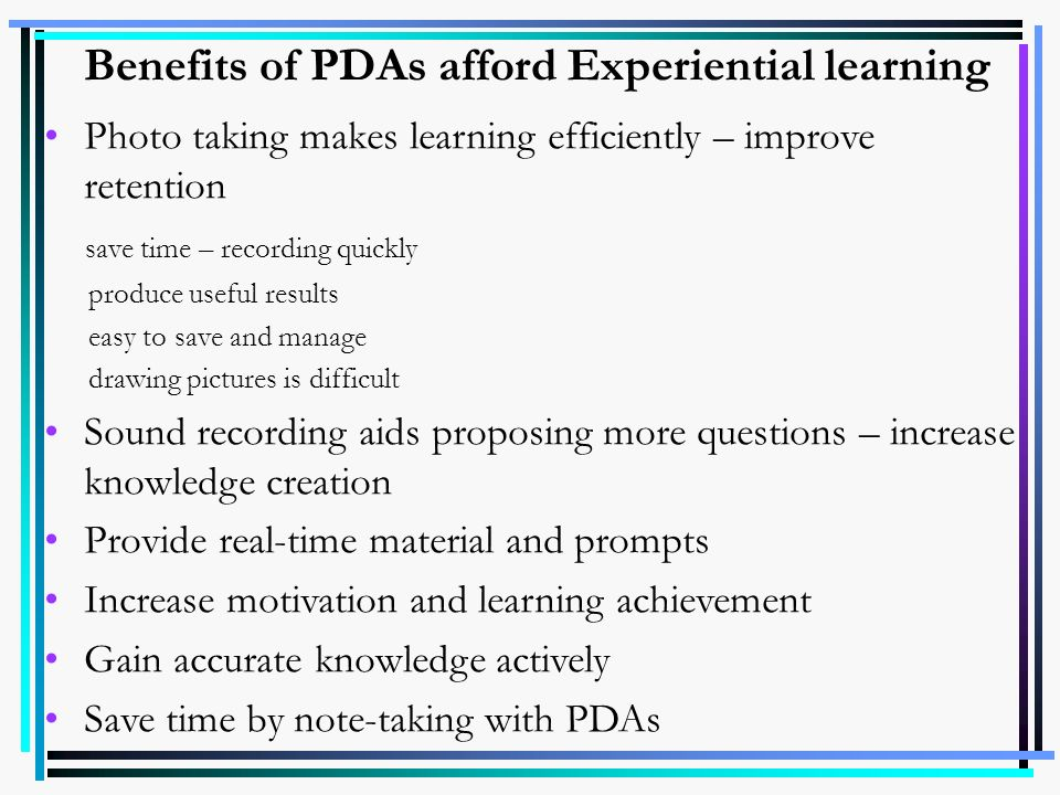 Benefits of PDAs afford Experiential learning Photo taking makes learning efficiently – improve retention save time – recording quickly produce useful