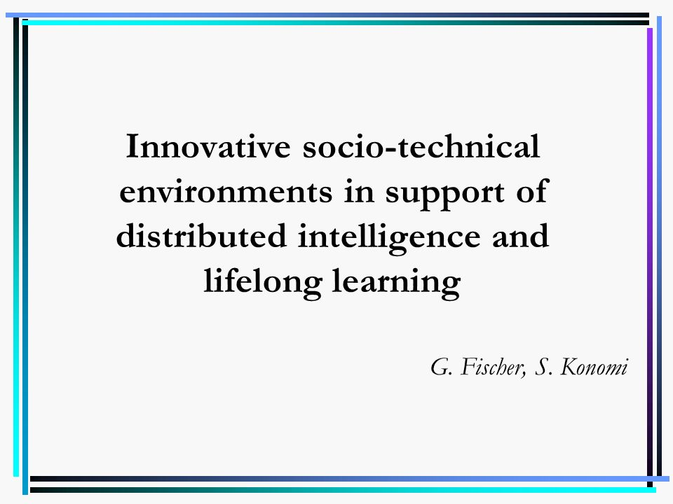 Innovative socio-technical environments in support of distributed intelligence and lifelong learning G. Fischer, S. Konomi