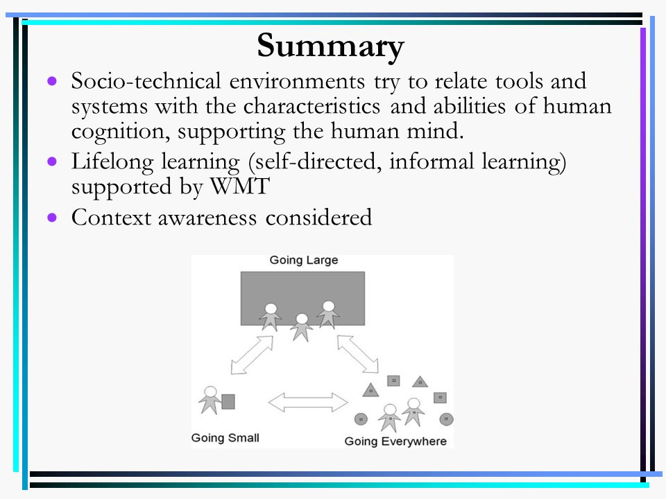 Summary Socio-technical environments try to relate tools and systems with the characteristics and abilities of human cognition, supporting the human m