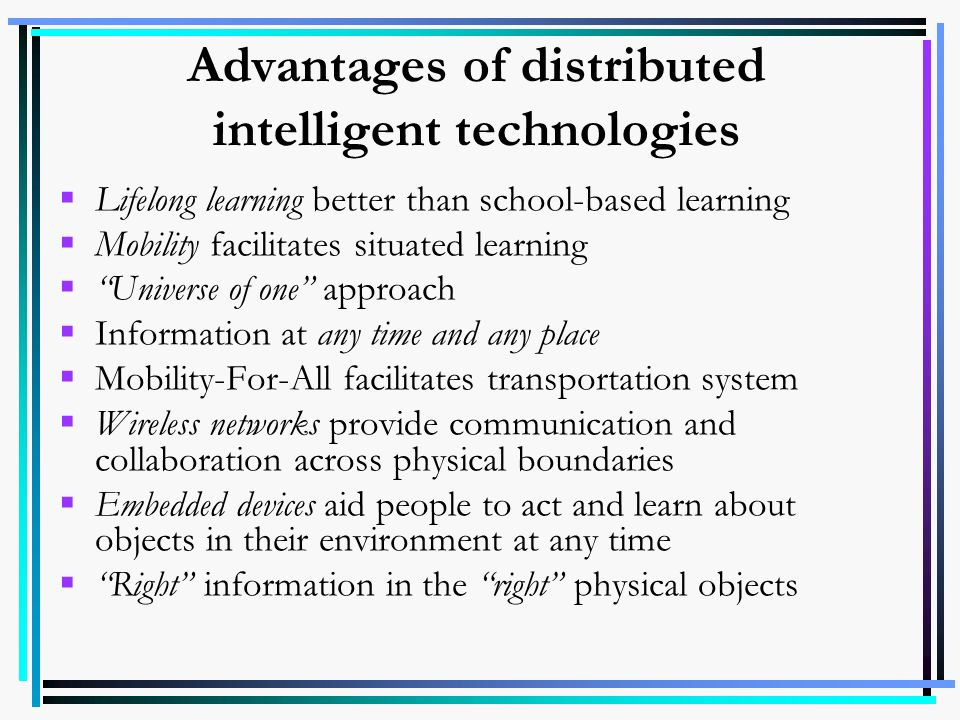 Advantages of distributed intelligent technologies Lifelong learning better than school-based learning Mobility facilitates situated learning Universe