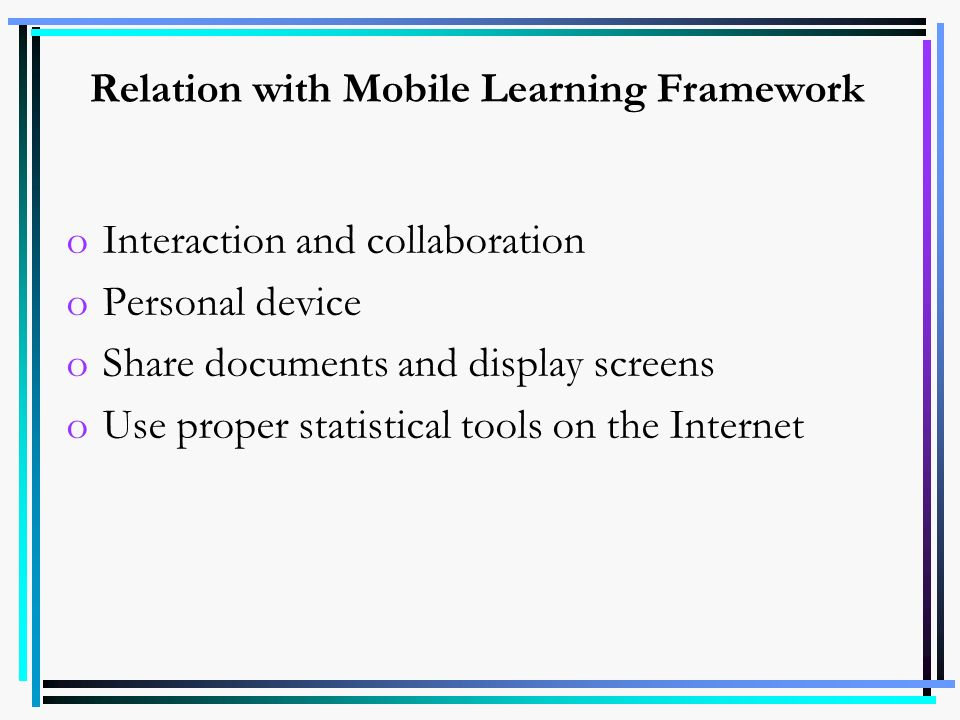 Relation with Mobile Learning Framework oInteraction and collaboration oPersonal device oShare documents and display screens oUse proper statistical t