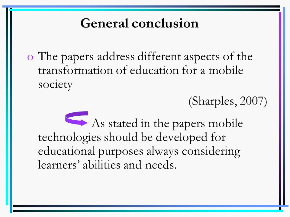 General conclusion oThe papers address different aspects of the transformation of education for a mobile society (Sharples, 2007) As stated in the pap