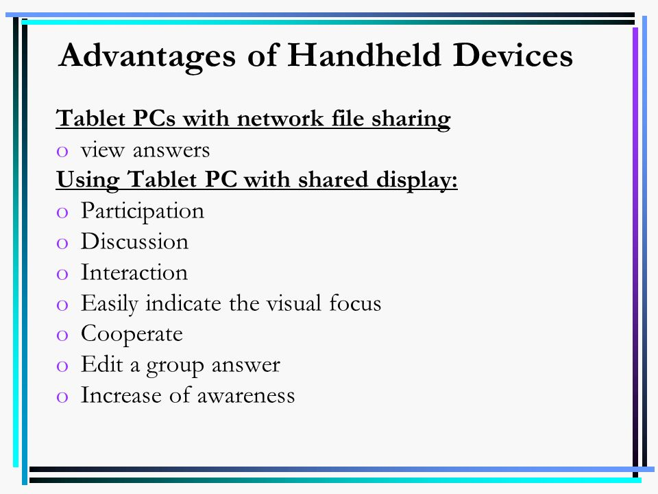Advantages of Handheld Devices Tablet PCs with network file sharing oview answers Using Tablet PC with shared display: oParticipation oDiscussion oInt