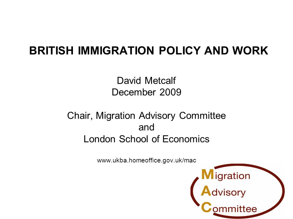 BRITISH IMMIGRATION POLICY AND WORK David Metcalf December 2009 Chair, Migration Advisory Committee and London School of Economics www.ukba.homeoffice.gov.uk/mac