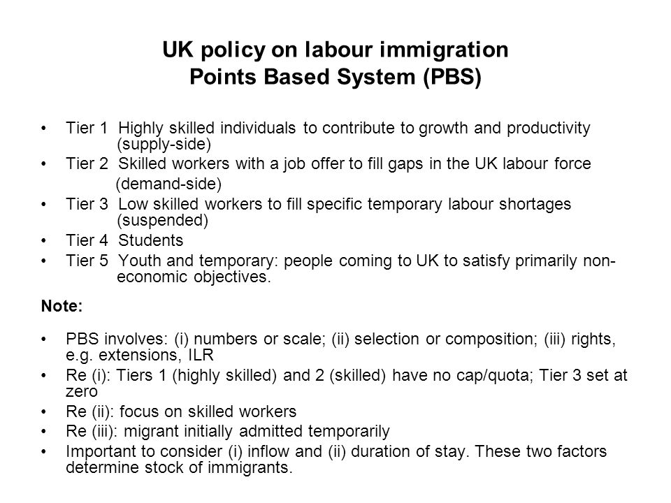 UK policy on labour immigration Points Based System (PBS) Tier 1 Highly skilled individuals to contribute to growth and productivity (supply-side) Tier 2 Skilled workers with a job offer to fill gaps in the UK labour force (demand-side) Tier 3 Low skilled workers to fill specific temporary labour shortages (suspended) Tier 4 Students Tier 5 Youth and temporary: people coming to UK to satisfy primarily non- economic objectives.
