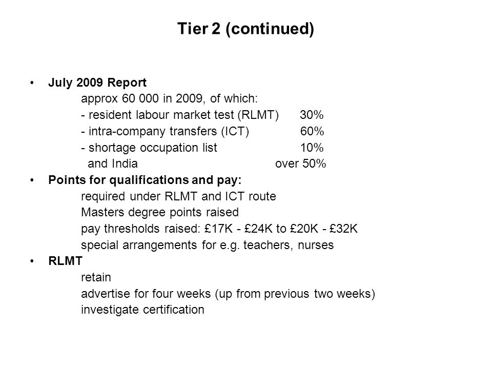 Tier 2 (continued) July 2009 Report approx 60 000 in 2009, of which: - resident labour market test (RLMT) 30% - intra-company transfers (ICT) 60% - shortage occupation list 10% and India over 50% Points for qualifications and pay: required under RLMT and ICT route Masters degree points raised pay thresholds raised: £17K - £24K to £20K - £32K special arrangements for e.g.